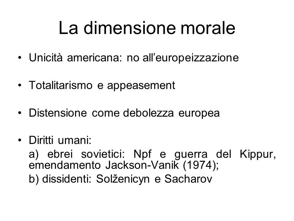 La dimensione morale Unicità americana: no alleuropeizzazione Totalitarismo e appeasement Distensione come debolezza europea Diritti umani: a) ebrei sovietici: Npf e guerra del Kippur, emendamento Jackson-Vanik (1974); b) dissidenti: Solženicyn e Sacharov
