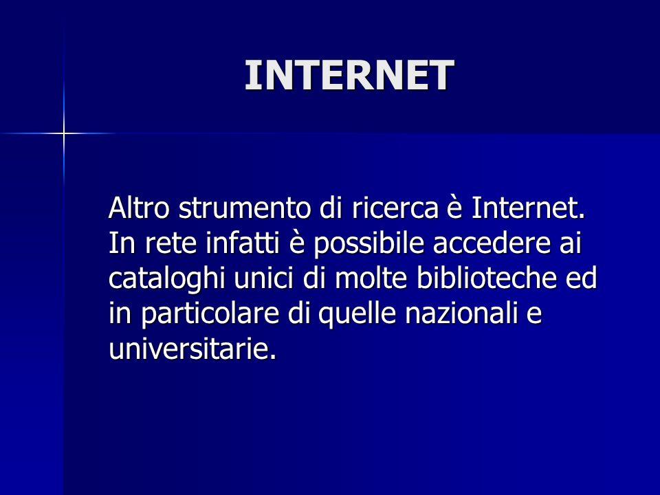 INTERNET Altro strumento di ricerca è Internet. In rete infatti è possibile accedere ai cataloghi unici di molte biblioteche ed in particolare di quel