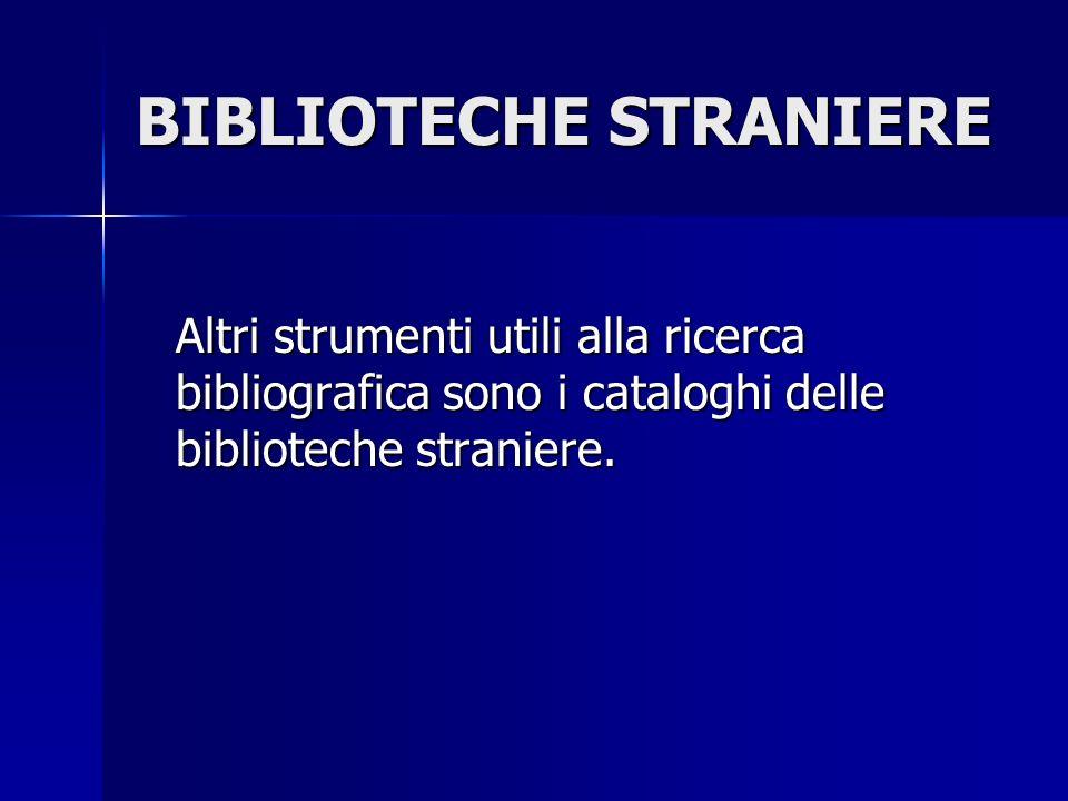 BIBLIOTECHE STRANIERE Altri strumenti utili alla ricerca bibliografica sono i cataloghi delle biblioteche straniere.