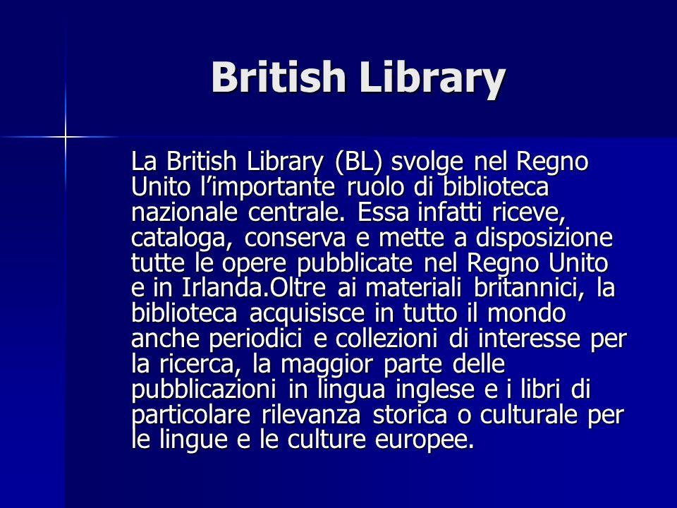 British Library La British Library (BL) svolge nel Regno Unito limportante ruolo di biblioteca nazionale centrale. Essa infatti riceve, cataloga, cons