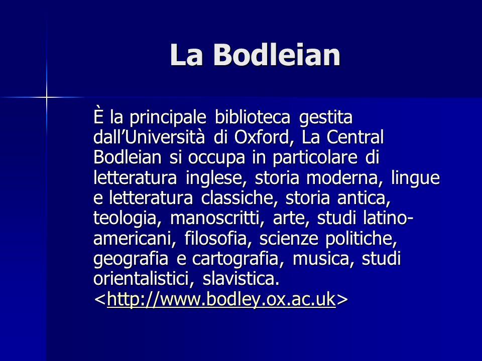 La Bodleian È la principale biblioteca gestita dallUniversità di Oxford, La Central Bodleian si occupa in particolare di letteratura inglese, storia m