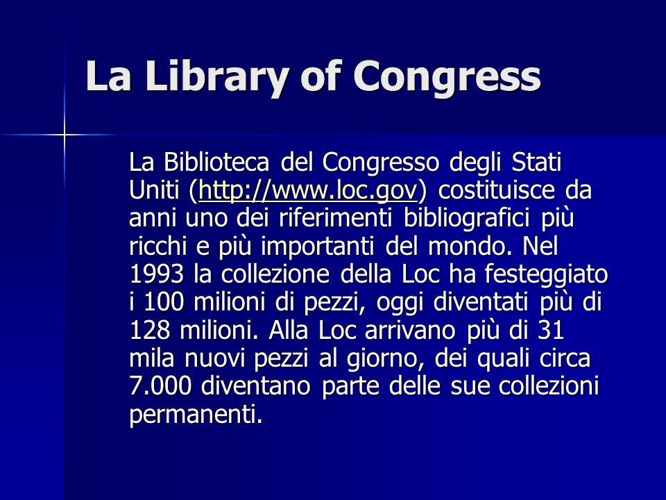 La Library of Congress La Biblioteca del Congresso degli Stati Uniti (http://www.loc.gov) costituisce da anni uno dei riferimenti bibliografici più ri