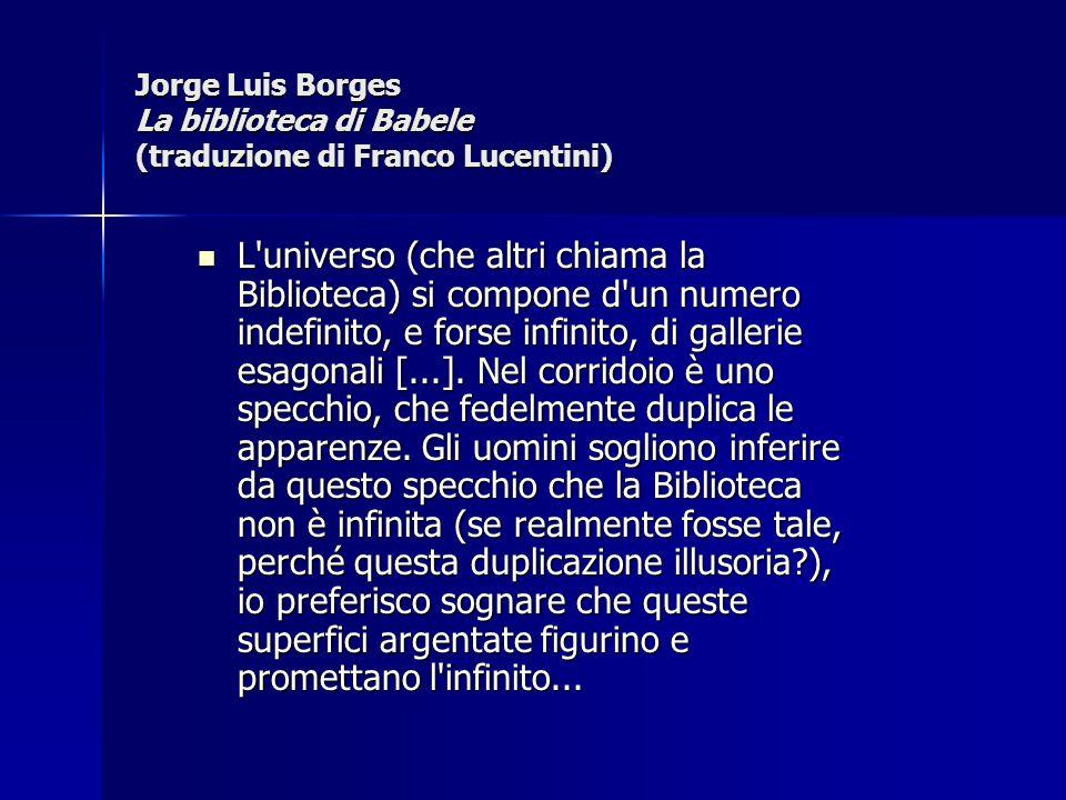 Jorge Luis Borges La biblioteca di Babele (traduzione di Franco Lucentini) L'universo (che altri chiama la Biblioteca) si compone d'un numero indefini