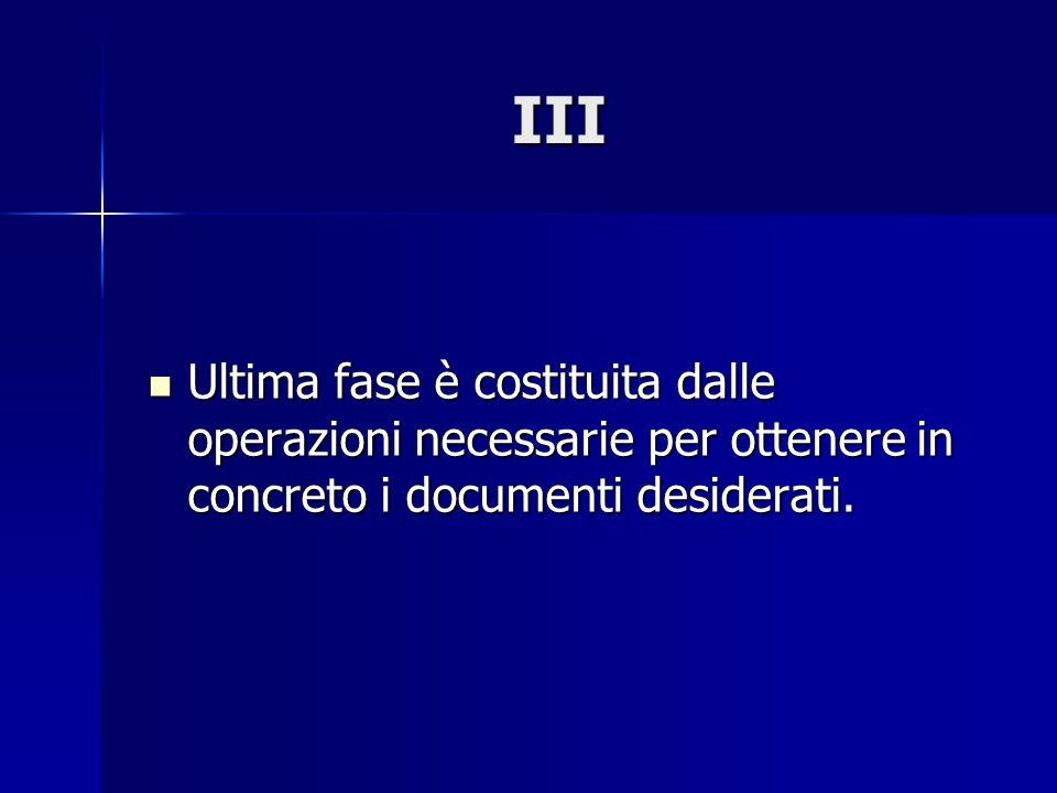 III Ultima fase è costituita dalle operazioni necessarie per ottenere in concreto i documenti desiderati. Ultima fase è costituita dalle operazioni ne