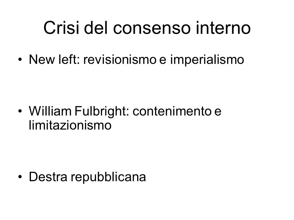 Crisi del consenso interno New left: revisionismo e imperialismo William Fulbright: contenimento e limitazionismo Destra repubblicana