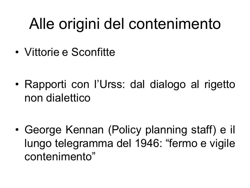 Alle origini del contenimento Vittorie e Sconfitte Rapporti con lUrss: dal dialogo al rigetto non dialettico George Kennan (Policy planning staff) e i