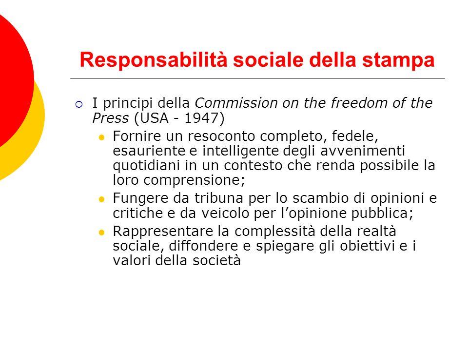 Responsabilità sociale della stampa I principi della Commission on the freedom of the Press (USA - 1947) Fornire un resoconto completo, fedele, esauri