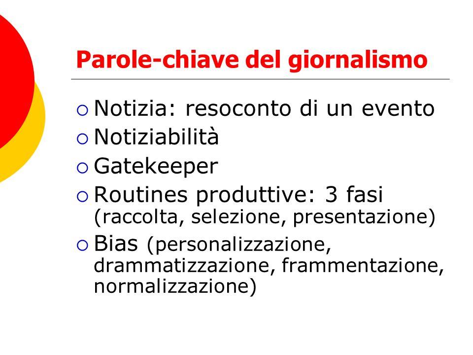 Parole-chiave del giornalismo Notizia: resoconto di un evento Notiziabilità Gatekeeper Routines produttive: 3 fasi (raccolta, selezione, presentazione) Bias (personalizzazione, drammatizzazione, frammentazione, normalizzazione)