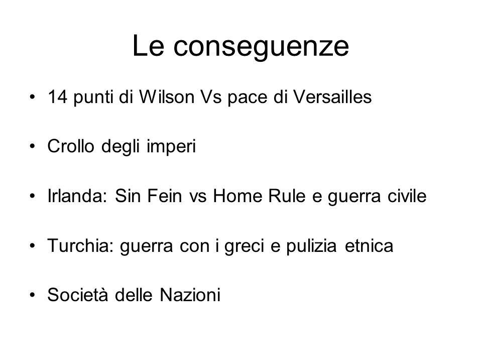 Le conseguenze 14 punti di Wilson Vs pace di Versailles Crollo degli imperi Irlanda: Sin Fein vs Home Rule e guerra civile Turchia: guerra con i greci