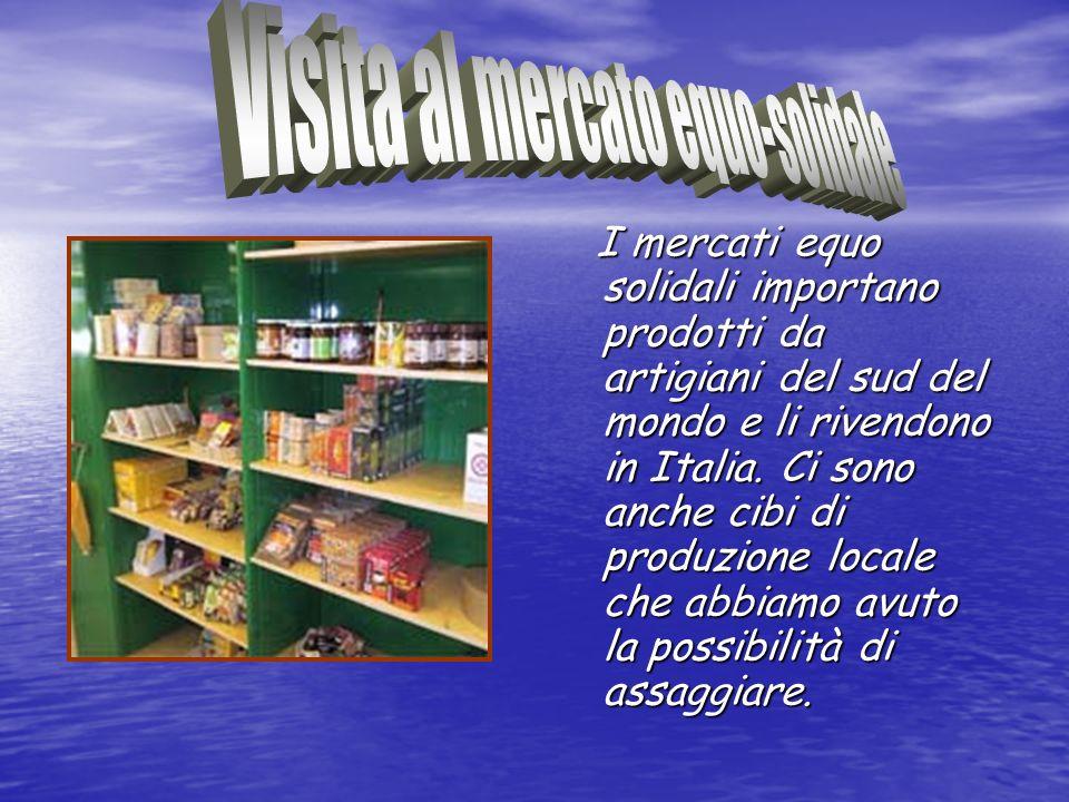 I mercati equo solidali importano prodotti da artigiani del sud del mondo e li rivendono in Italia. Ci sono anche cibi di produzione locale che abbiam