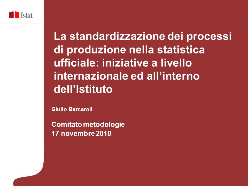 Giulio Barcaroli Comitato metodologie 17 novembre 2010 La standardizzazione dei processi di produzione nella statistica ufficiale: iniziative a livello internazionale ed allinterno dellIstituto
