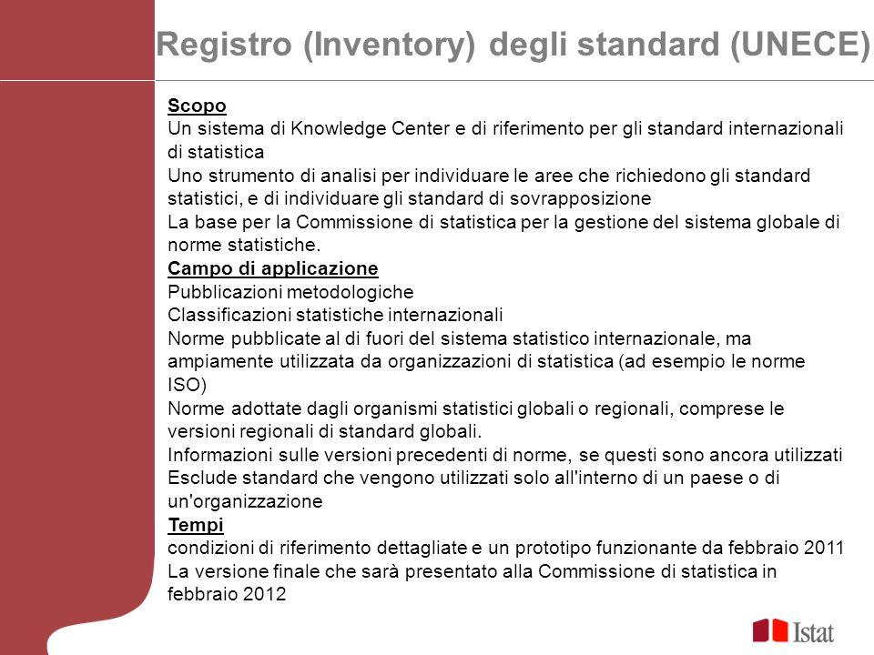 Registro (Inventory) degli standard (UNECE) Scopo Un sistema di Knowledge Center e di riferimento per gli standard internazionali di statistica Uno strumento di analisi per individuare le aree che richiedono gli standard statistici, e di individuare gli standard di sovrapposizione La base per la Commissione di statistica per la gestione del sistema globale di norme statistiche.