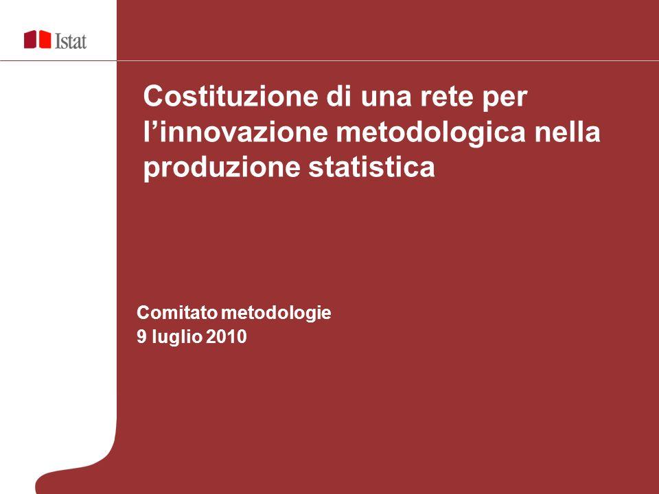 Comitato metodologie 9 luglio 2010 Costituzione di una rete per linnovazione metodologica nella produzione statistica