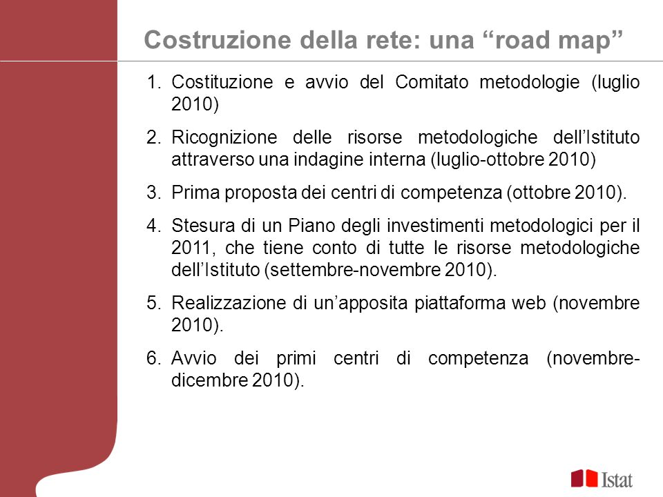 Costruzione della rete: una road map 1.Costituzione e avvio del Comitato metodologie (luglio 2010) 2.Ricognizione delle risorse metodologiche dellIstituto attraverso una indagine interna (luglio-ottobre 2010) 3.Prima proposta dei centri di competenza (ottobre 2010).