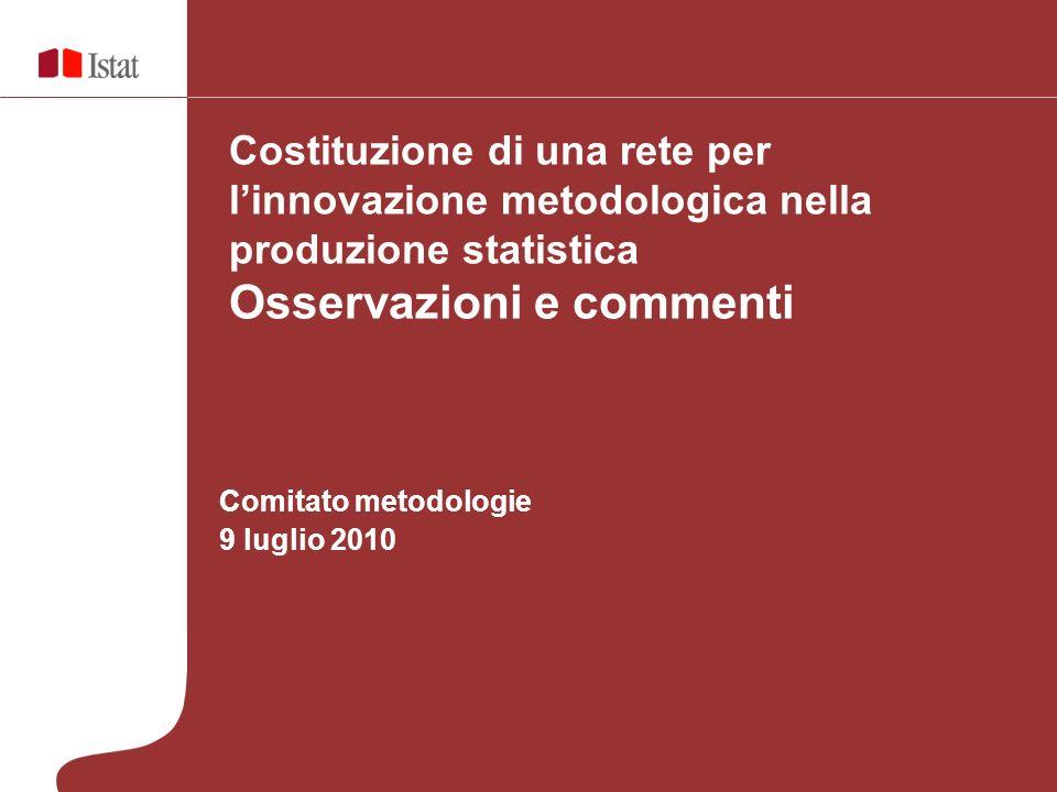 Comitato metodologie 9 luglio 2010 Costituzione di una rete per linnovazione metodologica nella produzione statistica Osservazioni e commenti