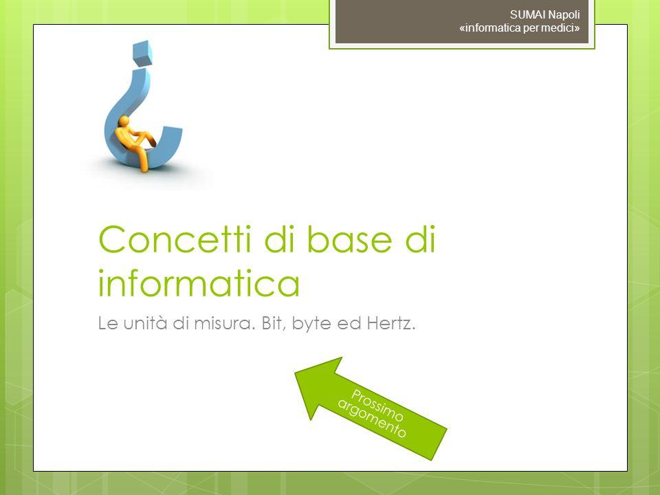 Prossimo argomento Concetti di base di informatica Le unità di misura. Bit, byte ed Hertz. SUMAI Napoli «informatica per medici»