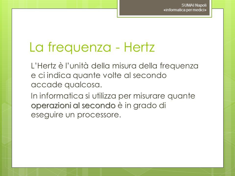 La frequenza - Hertz LHertz è lunità della misura della frequenza e ci indica quante volte al secondo accade qualcosa. operazioni al secondo In inform