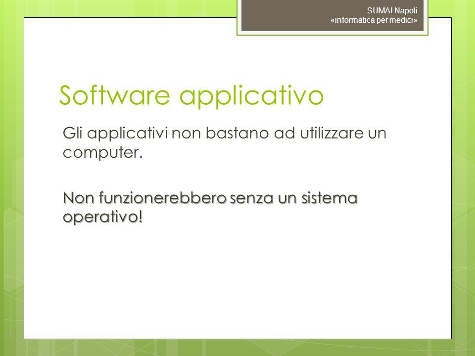 Software applicativo Gli applicativi non bastano ad utilizzare un computer. Non funzionerebbero senza un sistema operativo! SUMAI Napoli «informatica