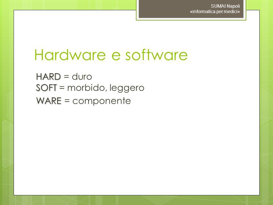 Hardware e software HARD SOFT HARD = duro SOFT = morbido, leggero WARE WARE = componente SUMAI Napoli «informatica per medici»