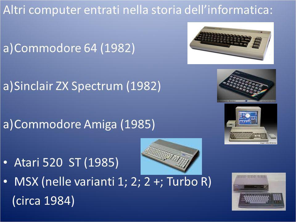 Altri computer entrati nella storia dellinformatica: a)Commodore 64 (1982) a)Sinclair ZX Spectrum (1982) a)Commodore Amiga (1985) Atari 520 ST (1985)