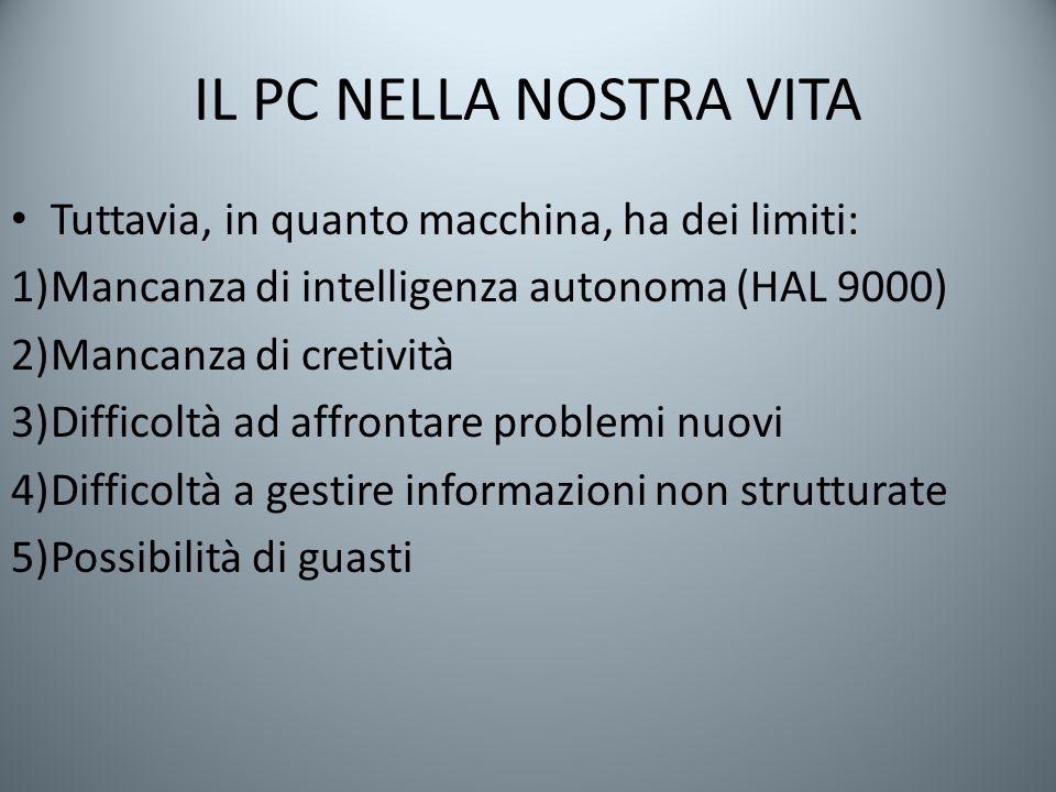 IL PC NELLA NOSTRA VITA Tuttavia, in quanto macchina, ha dei limiti: 1)Mancanza di intelligenza autonoma (HAL 9000) 2)Mancanza di cretività 3)Difficol