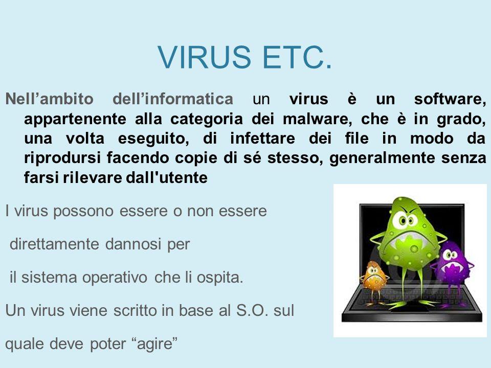 VIRUS ETC. Nellambito dellinformatica un virus è un software, appartenente alla categoria dei malware, che è in grado, una volta eseguito, di infettar