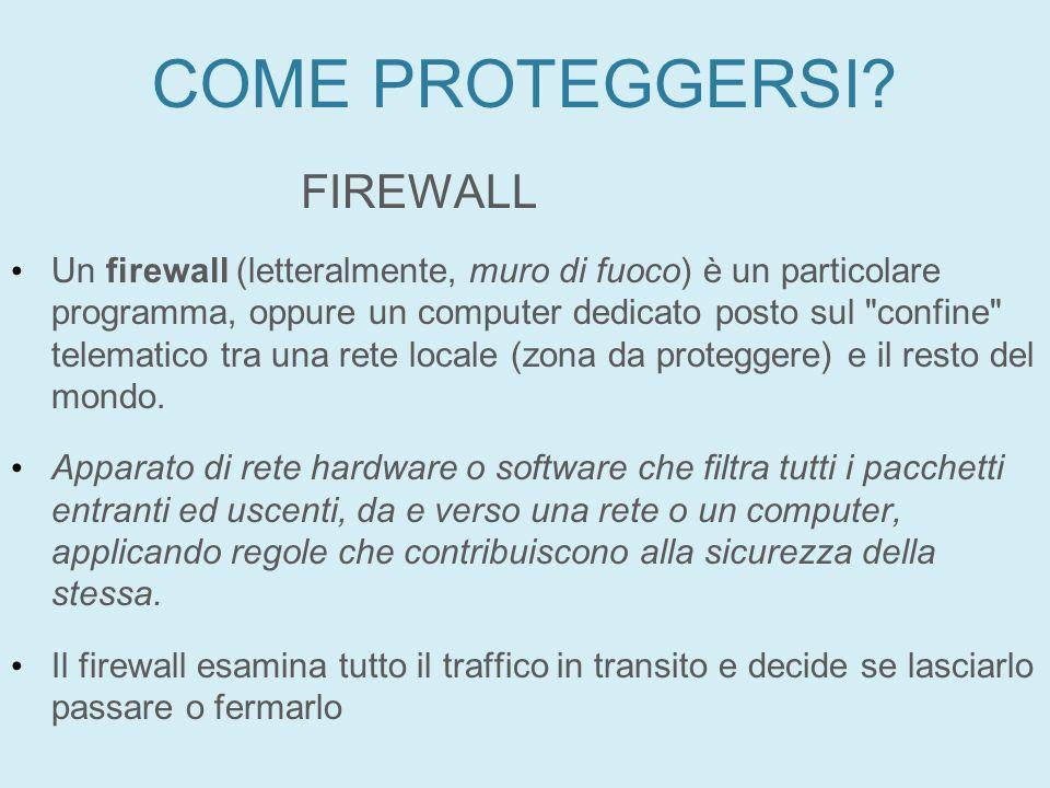 COME PROTEGGERSI? FIREWALL Un firewall (letteralmente, muro di fuoco) è un particolare programma, oppure un computer dedicato posto sul