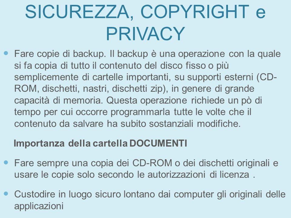 SICUREZZA, COPYRIGHT e PRIVACY Fare copie di backup. Il backup è una operazione con la quale si fa copia di tutto il contenuto del disco fisso o più s