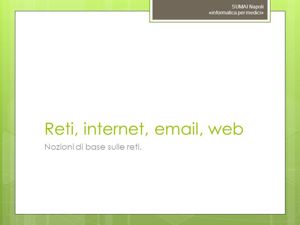 Reti, internet, email, web Nozioni di base sulle reti. SUMAI Napoli «informatica per medici»