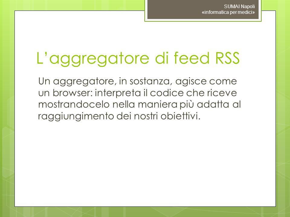 Laggregatore di feed RSS Un aggregatore, in sostanza, agisce come un browser: interpreta il codice che riceve mostrandocelo nella maniera più adatta al raggiungimento dei nostri obiettivi.