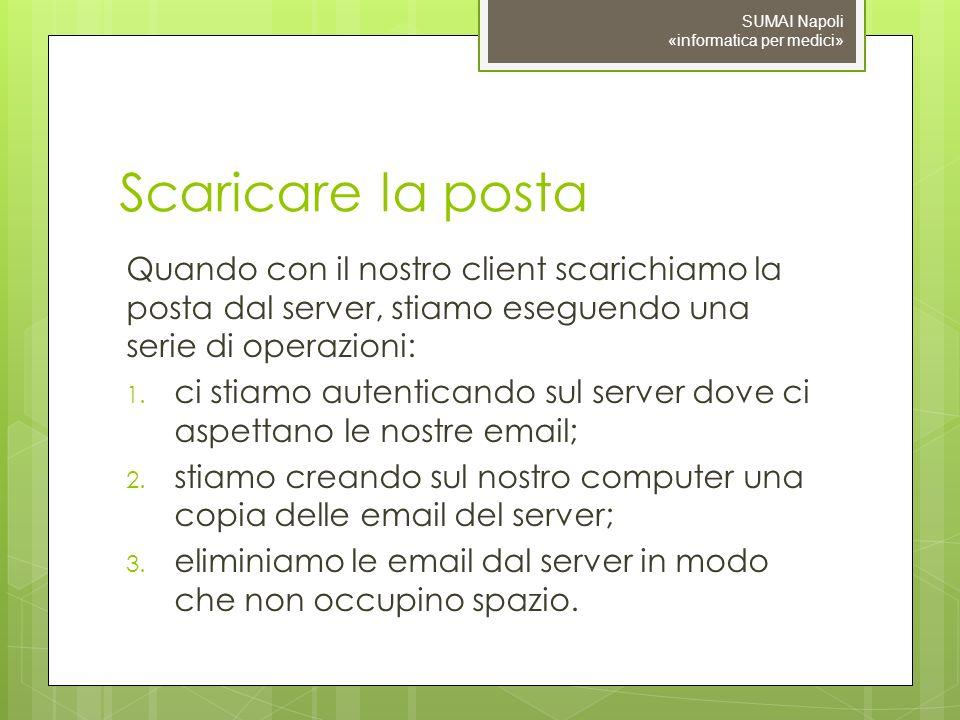 Scaricare la posta Quando con il nostro client scarichiamo la posta dal server, stiamo eseguendo una serie di operazioni: 1.