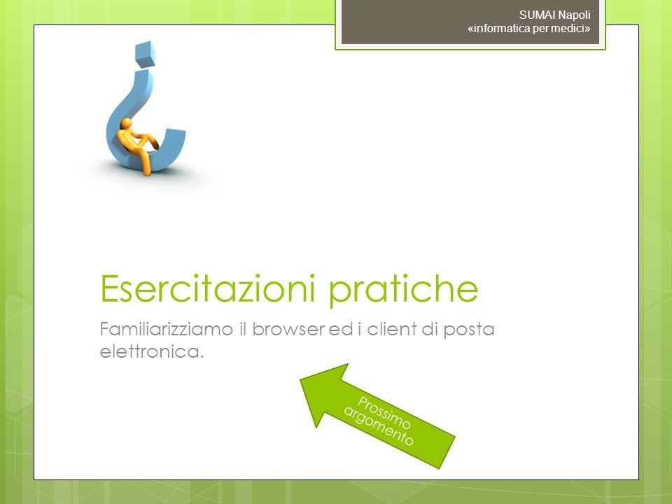 Prossimo argomento Esercitazioni pratiche Familiarizziamo il browser ed i client di posta elettronica.
