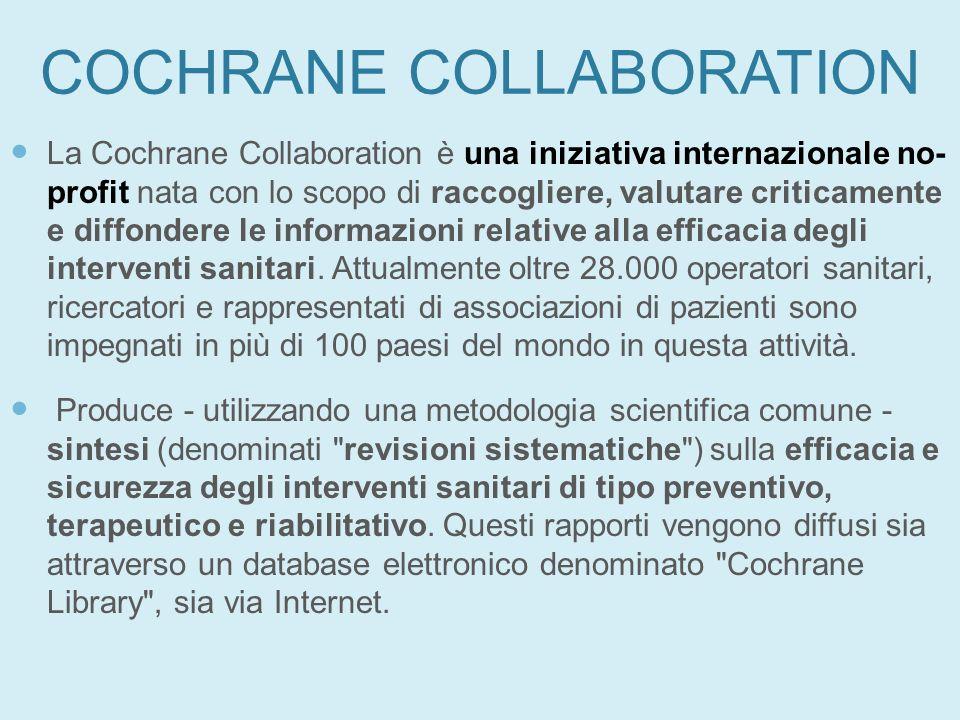 COCHRANE COLLABORATION La Cochrane Collaboration è una iniziativa internazionale no- profit nata con lo scopo di raccogliere, valutare criticamente e