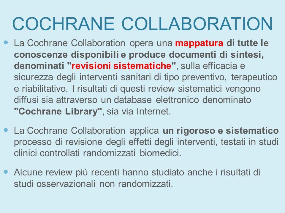 COCHRANE COLLABORATION La Cochrane Collaboration opera una mappatura di tutte le conoscenze disponibili e produce documenti di sintesi, denominati