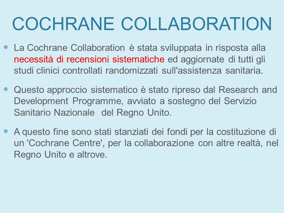 COCHRANE COLLABORATION La Cochrane Collaboration è stata sviluppata in risposta alla necessità di recensioni sistematiche ed aggiornate di tutti gli s