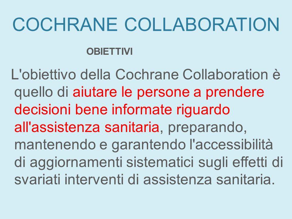 COCHRANE COLLABORATION OBIETTIVI L'obiettivo della Cochrane Collaboration è quello di aiutare le persone a prendere decisioni bene informate riguardo
