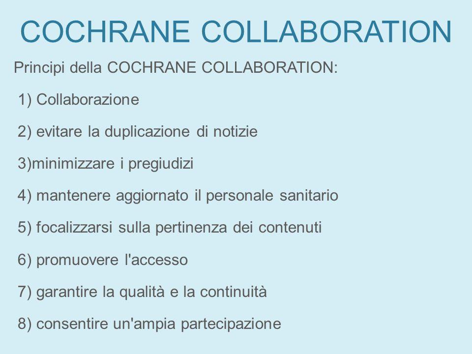COCHRANE COLLABORATION Principi della COCHRANE COLLABORATION: 1) Collaborazione 2) evitare la duplicazione di notizie 3)minimizzare i pregiudizi 4) ma