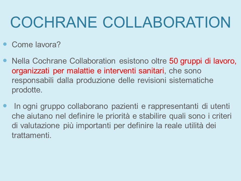 COCHRANE COLLABORATION Come lavora? Nella Cochrane Collaboration esistono oltre 50 gruppi di lavoro, organizzati per malattie e interventi sanitari, c