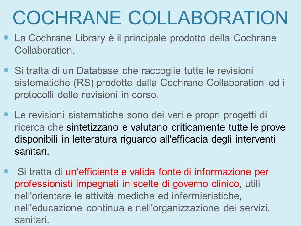 COCHRANE COLLABORATION La Cochrane Library è il principale prodotto della Cochrane Collaboration. Si tratta di un Database che raccoglie tutte le revi