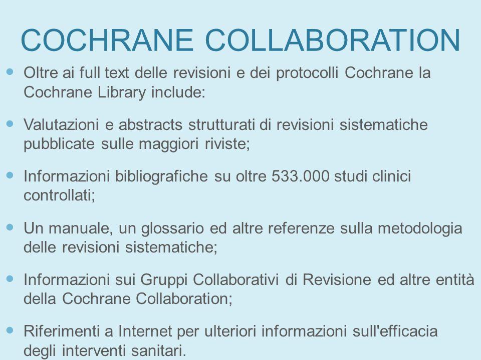COCHRANE COLLABORATION Oltre ai full text delle revisioni e dei protocolli Cochrane la Cochrane Library include: Valutazioni e abstracts strutturati d