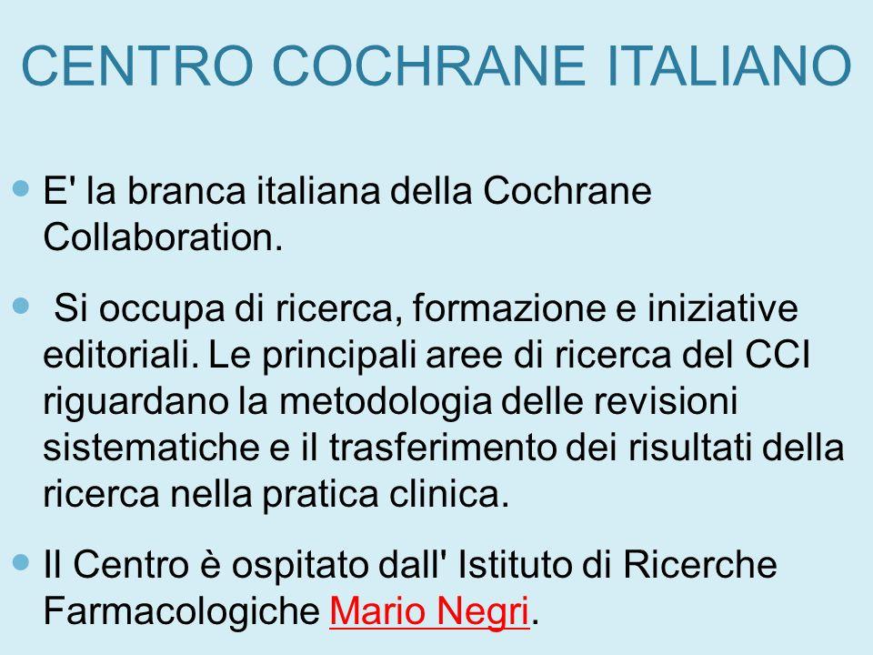 CENTRO COCHRANE ITALIANO E' la branca italiana della Cochrane Collaboration. Si occupa di ricerca, formazione e iniziative editoriali. Le principali a