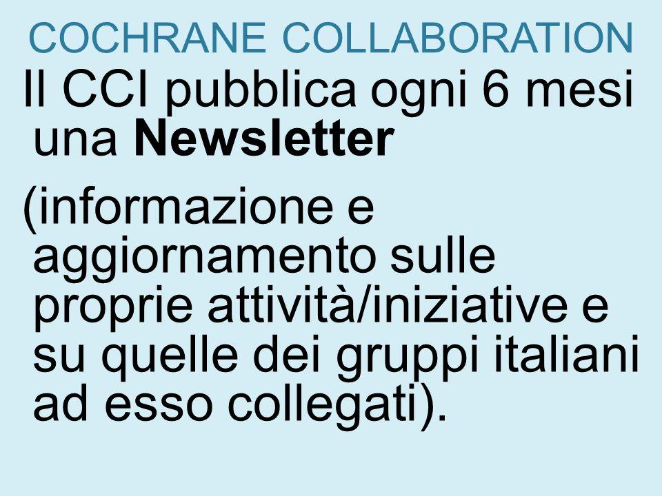 COCHRANE COLLABORATION Il CCI pubblica ogni 6 mesi una Newsletter (informazione e aggiornamento sulle proprie attività/iniziative e su quelle dei grup