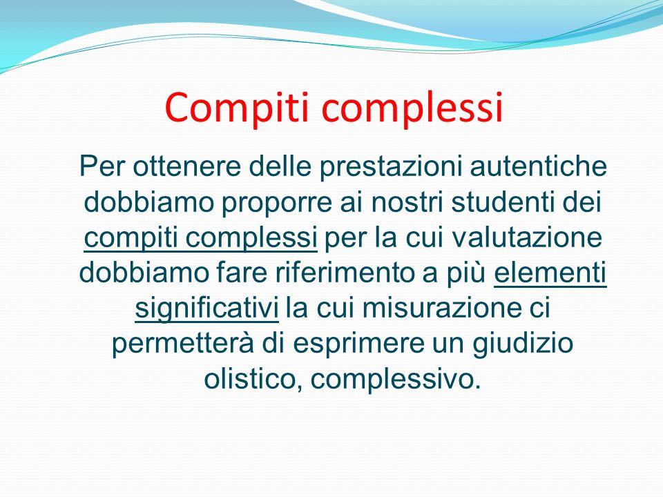 Compiti complessi Per ottenere delle prestazioni autentiche dobbiamo proporre ai nostri studenti dei compiti complessi per la cui valutazione dobbiamo