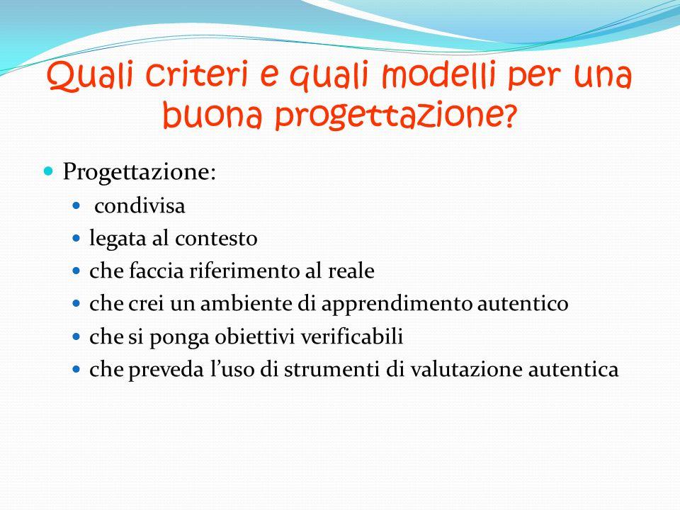 Quali criteri e quali modelli per una buona progettazione? Progettazione: condivisa legata al contesto che faccia riferimento al reale che crei un amb