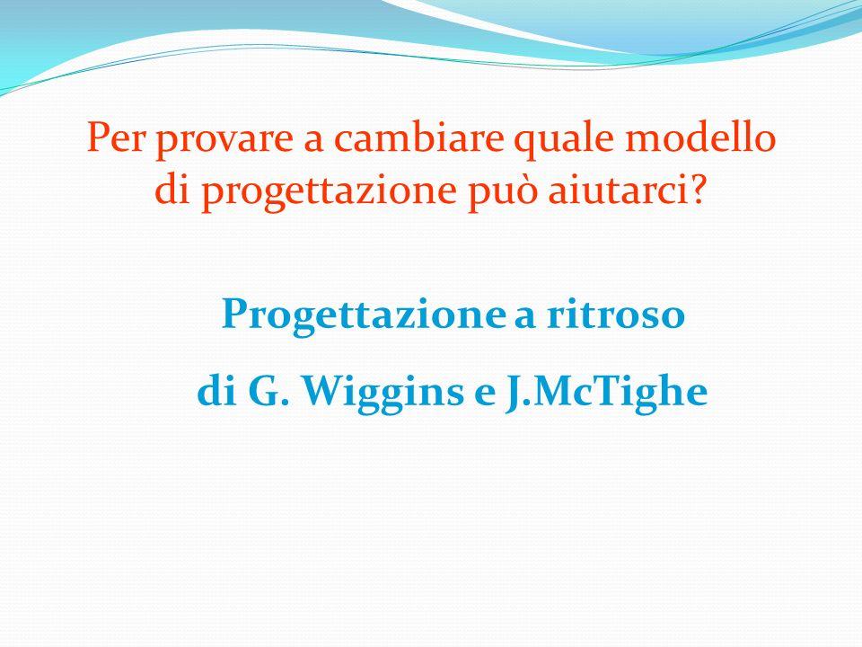 Progettazione a ritroso di G. Wiggins e J.McTighe Per provare a cambiare quale modello di progettazione può aiutarci?