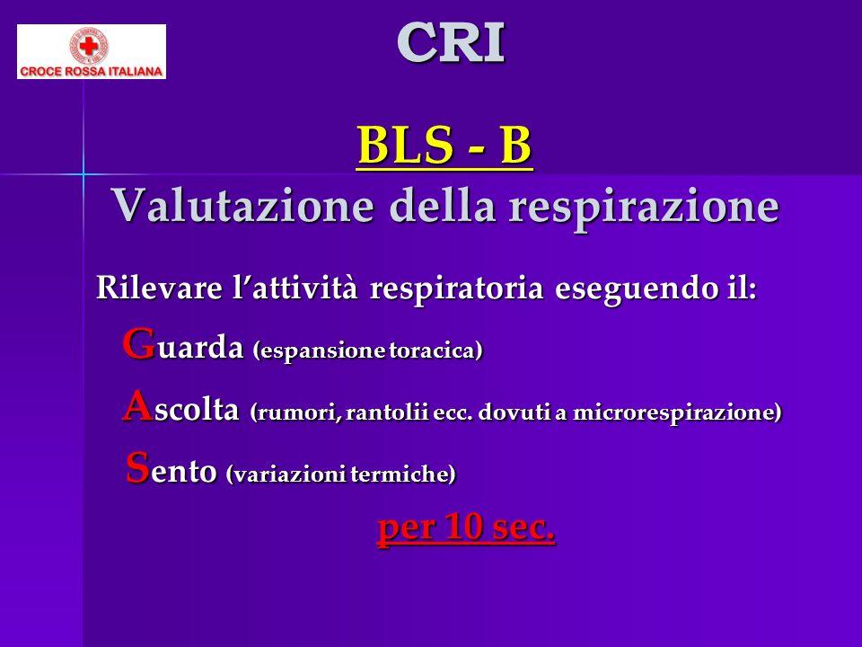 BLS - B Valutazione della respirazione Rilevare lattività respiratoria eseguendo il: G uarda (espansione toracica) G uarda (espansione toracica) A sco