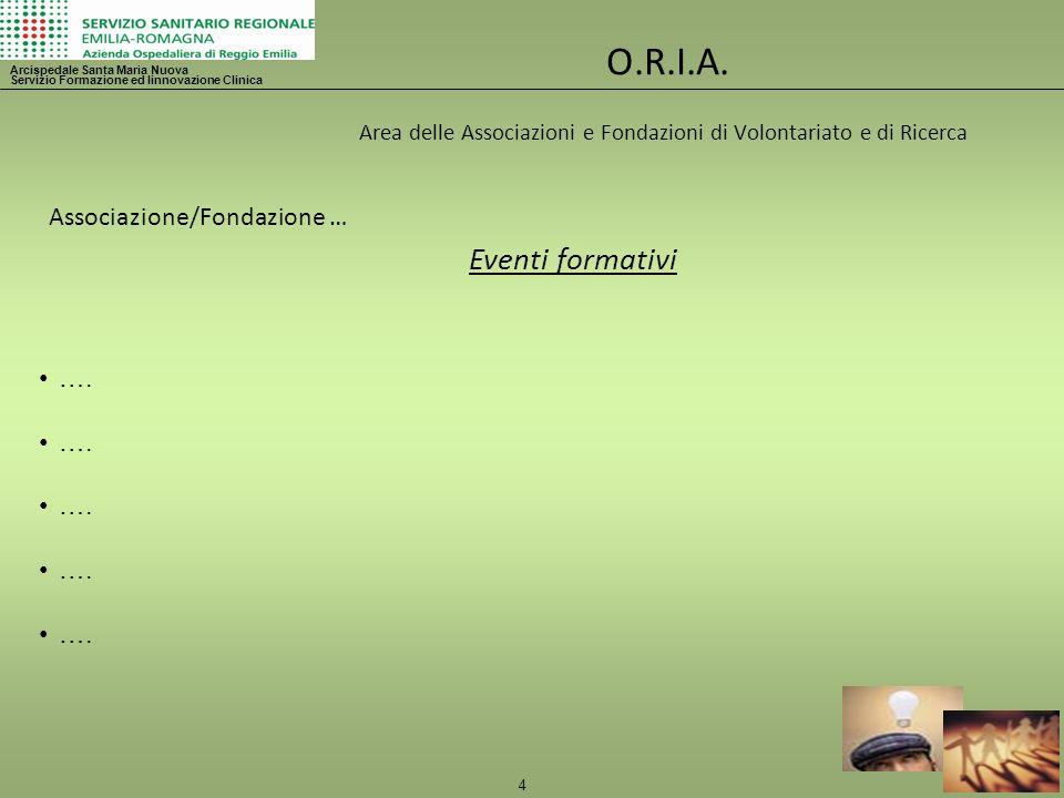 4 O.R.I.A. Area delle Associazioni e Fondazioni di Volontariato e di Ricerca Arcispedale Santa Maria Nuova Servizio Formazione ed Iinnovazione Clinica