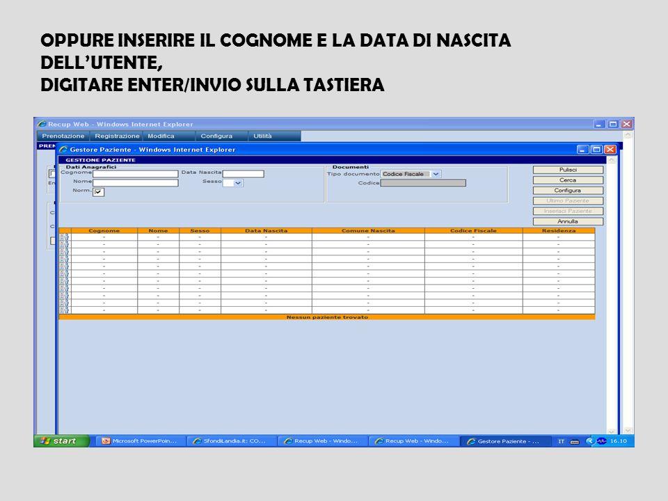 OPPURE INSERIRE IL COGNOME E LA DATA DI NASCITA DELLUTENTE, DIGITARE ENTER/INVIO SULLA TASTIERA