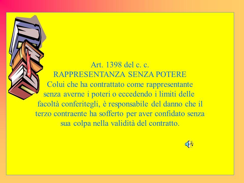 Art. 1398 del c. c. RAPPRESENTANZA SENZA POTERE Colui che ha contrattato come rappresentante senza averne i poteri o eccedendo i limiti delle facoltà
