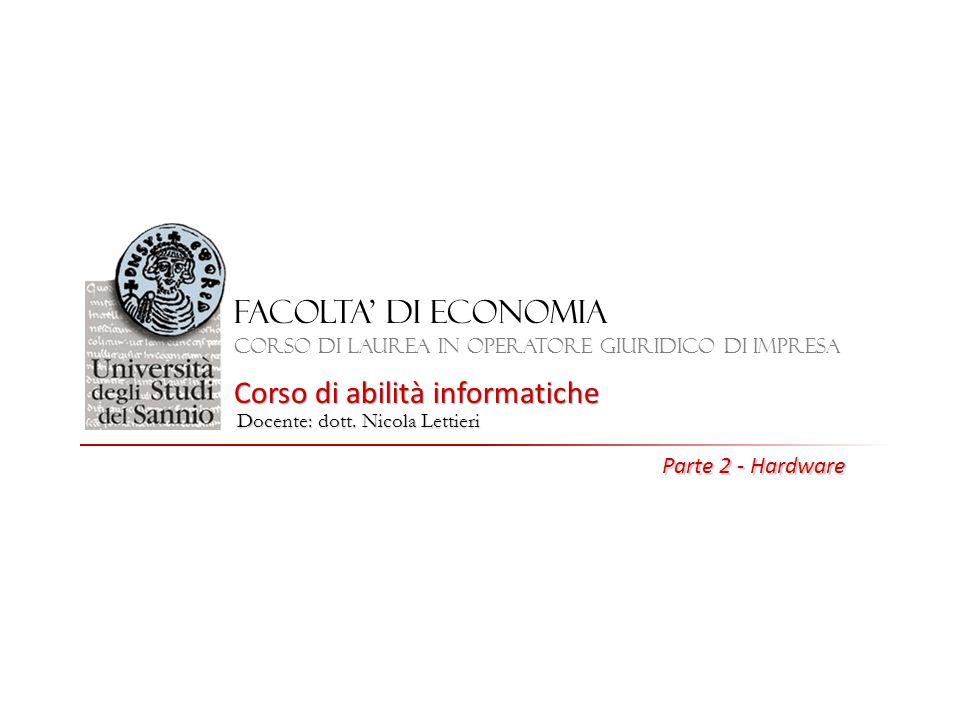 FACOLTA DI ECONOMIA Corso di laurea in Operatore giuridico di impresa Corso di abilità informatiche Docente: dott. Nicola Lettieri Parte 2 - Hardware